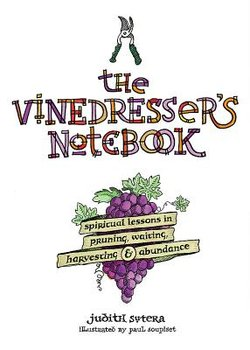 Vinedresser's Notebook: Spiritual Lessons in Pruning, Waiting, Harvesting & Abundance