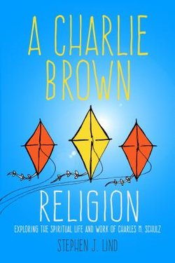 Charlie Brown Religion: Exploring the Spiritual Life and Work of Charles M. Schulz