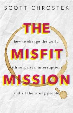 Misfit Mission: How to Change the World with Surprises, Interruptions, and All the Wrong People