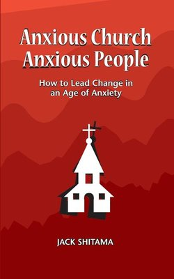 Anxious Church, Anxious People: How to Lead Change in an Age of Anxiety