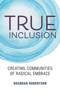 True Inclusion: Creating Communities of Radical Embrace
