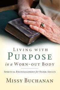 Living with Purpose in a Worn-Out Body: Spiritual Encouragement for Older Adults