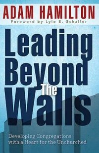 Leading Beyond The Walls: Developing Congregations with a Heart for the Unchurched
