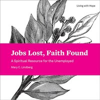 Jobs Lost, Faith Found: A Spiritual Resource for the Unemployed (Living with Hope)