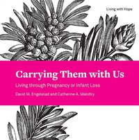 Carrying Them with Us: Living Through Pregnancy or Infant Loss (Living with Hope)