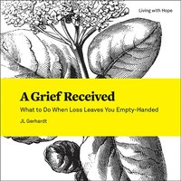 Grief Received: What to Do When Loss Leaves You Empty-Handed (Living with Hope)