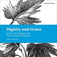 Dignity and Grace: Wisdom for Caregivers and Those Living with Dementia (Living with Hope)