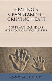 Healing a Grandparent's Grieving Heart: 100 Practical Ideas After Your Grandchild Dies
