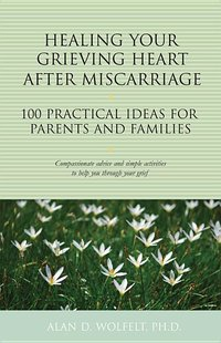 Healing Your Grieving Heart After Miscarriage: 100 Practical Ideas for Parents and Families