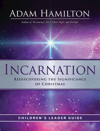 Incarnation Rediscovering the Significance of Christmas Children's Leader Guide