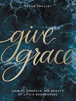Give Grace: How to Embrace the Beauty of Life's Brokenness