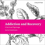 Addiction and Recovery: A Spiritual Pilgrimage (Living with Hope)